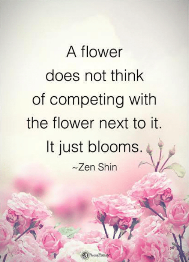 A flower does not think of competing with the flower next to is. It just blooms.