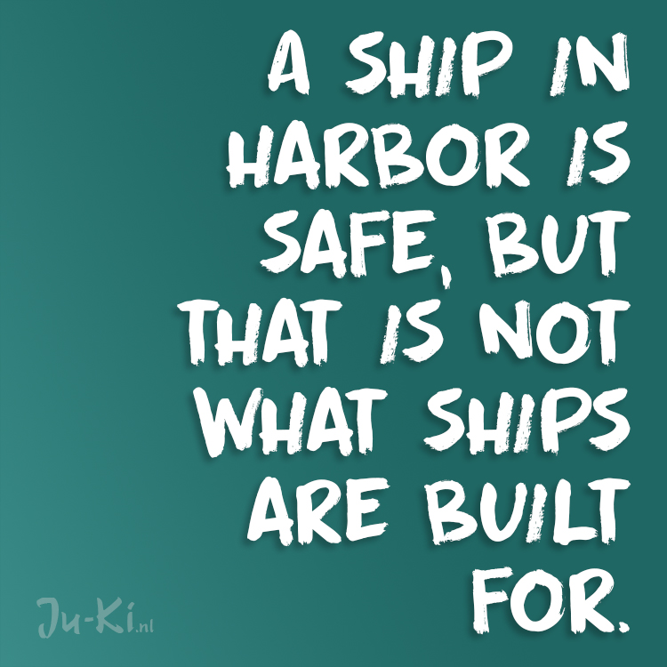 A ship in harbor is safe, but that is not what ships are built for.
